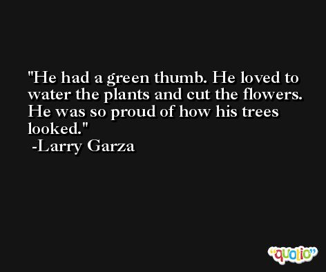He had a green thumb. He loved to water the plants and cut the flowers. He was so proud of how his trees looked. -Larry Garza