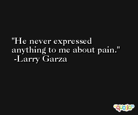 He never expressed anything to me about pain. -Larry Garza