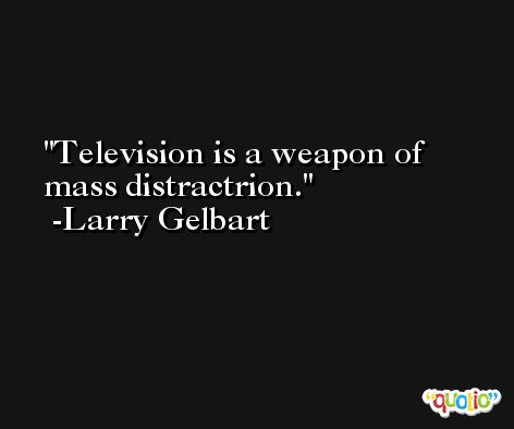 Television is a weapon of mass distractrion. -Larry Gelbart