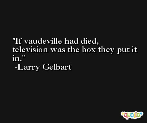 If vaudeville had died, television was the box they put it in. -Larry Gelbart