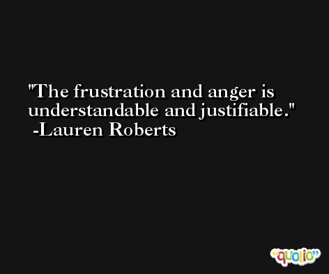 The frustration and anger is understandable and justifiable. -Lauren Roberts