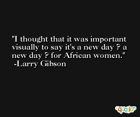I thought that it was important visually to say it's a new day ? a new day ? for African women. -Larry Gibson