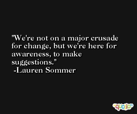 We're not on a major crusade for change, but we're here for awareness, to make suggestions. -Lauren Sommer