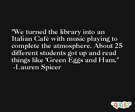 We turned the library into an Italian Café with music playing to complete the atmosphere. About 25 different students got up and read things like 'Green Eggs and Ham. -Lauren Spicer