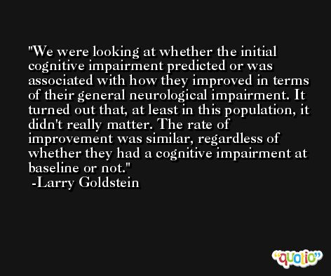 We were looking at whether the initial cognitive impairment predicted or was associated with how they improved in terms of their general neurological impairment. It turned out that, at least in this population, it didn't really matter. The rate of improvement was similar, regardless of whether they had a cognitive impairment at baseline or not. -Larry Goldstein