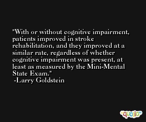 With or without cognitive impairment, patients improved in stroke rehabilitation, and they improved at a similar rate, regardless of whether cognitive impairment was present, at least as measured by the Mini-Mental State Exam. -Larry Goldstein