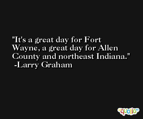 It's a great day for Fort Wayne, a great day for Allen County and northeast Indiana. -Larry Graham