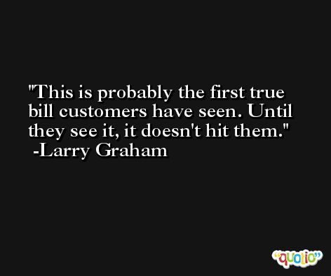 This is probably the first true bill customers have seen. Until they see it, it doesn't hit them. -Larry Graham