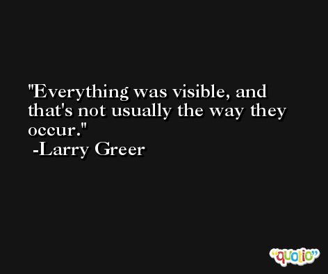 Everything was visible, and that's not usually the way they occur. -Larry Greer