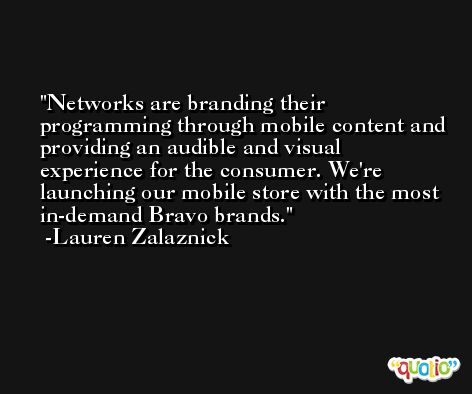 Networks are branding their programming through mobile content and providing an audible and visual experience for the consumer. We're launching our mobile store with the most in-demand Bravo brands. -Lauren Zalaznick
