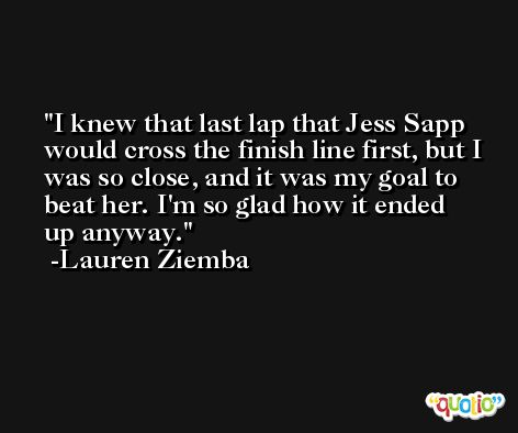 I knew that last lap that Jess Sapp would cross the finish line first, but I was so close, and it was my goal to beat her. I'm so glad how it ended up anyway. -Lauren Ziemba