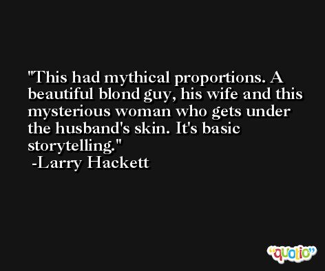 This had mythical proportions. A beautiful blond guy, his wife and this mysterious woman who gets under the husband's skin. It's basic storytelling. -Larry Hackett