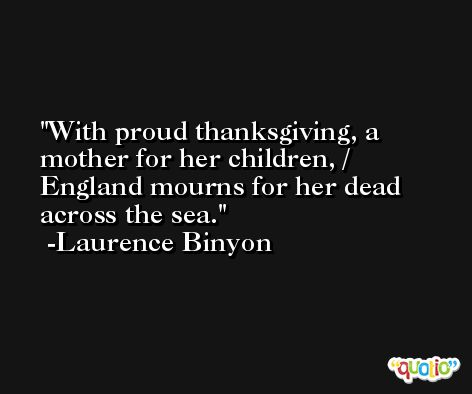 With proud thanksgiving, a mother for her children, / England mourns for her dead across the sea. -Laurence Binyon