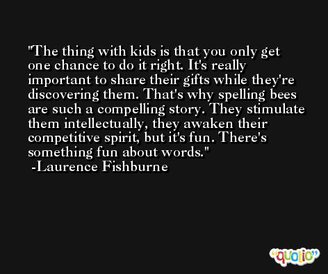 The thing with kids is that you only get one chance to do it right. It's really important to share their gifts while they're discovering them. That's why spelling bees are such a compelling story. They stimulate them intellectually, they awaken their competitive spirit, but it's fun. There's something fun about words. -Laurence Fishburne