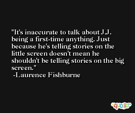 It's inaccurate to talk about J.J. being a first-time anything. Just because he's telling stories on the little screen doesn't mean he shouldn't be telling stories on the big screen. -Laurence Fishburne