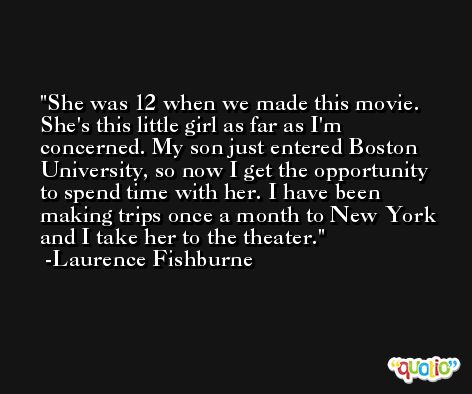 She was 12 when we made this movie. She's this little girl as far as I'm concerned. My son just entered Boston University, so now I get the opportunity to spend time with her. I have been making trips once a month to New York and I take her to the theater. -Laurence Fishburne
