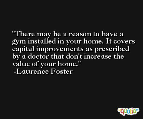 There may be a reason to have a gym installed in your home. It covers capital improvements as prescribed by a doctor that don't increase the value of your home. -Laurence Foster