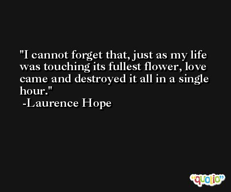 I cannot forget that, just as my life was touching its fullest flower, love came and destroyed it all in a single hour. -Laurence Hope