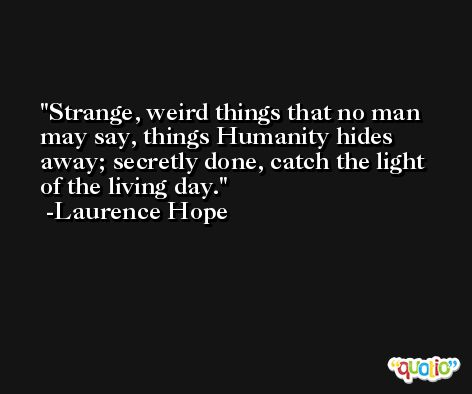 Strange, weird things that no man may say, things Humanity hides away; secretly done, catch the light of the living day. -Laurence Hope