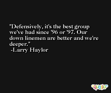 Defensively, it's the best group we've had since '96 or '97. Our down linemen are better and we're deeper. -Larry Haylor