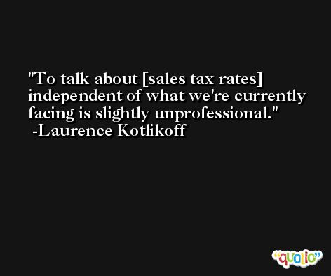 To talk about [sales tax rates] independent of what we're currently facing is slightly unprofessional. -Laurence Kotlikoff