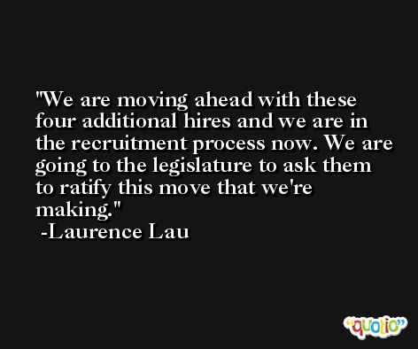 We are moving ahead with these four additional hires and we are in the recruitment process now. We are going to the legislature to ask them to ratify this move that we're making. -Laurence Lau