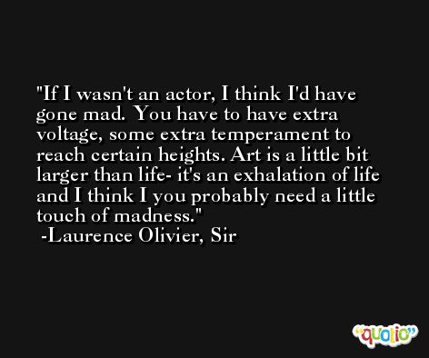 If I wasn't an actor, I think I'd have gone mad. You have to have extra voltage, some extra temperament to reach certain heights. Art is a little bit larger than life- it's an exhalation of life and I think I you probably need a little touch of madness. -Laurence Olivier, Sir