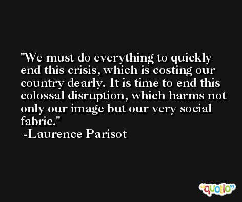 We must do everything to quickly end this crisis, which is costing our country dearly. It is time to end this colossal disruption, which harms not only our image but our very social fabric. -Laurence Parisot