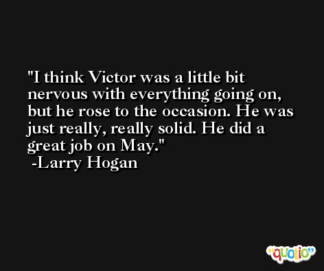 I think Victor was a little bit nervous with everything going on, but he rose to the occasion. He was just really, really solid. He did a great job on May. -Larry Hogan