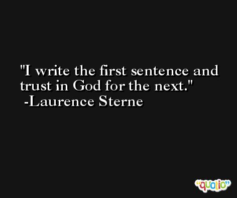 I write the first sentence and trust in God for the next. -Laurence Sterne
