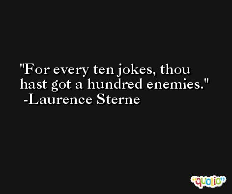For every ten jokes, thou hast got a hundred enemies. -Laurence Sterne