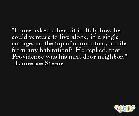 I once asked a hermit in Italy how he could venture to live alone, in a single cottage, on the top of a mountain, a mile from any habitation?  He replied, that Providence was his next-door neighbor. -Laurence Sterne