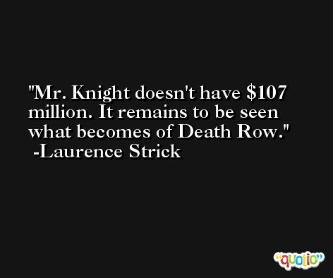 Mr. Knight doesn't have $107 million. It remains to be seen what becomes of Death Row. -Laurence Strick