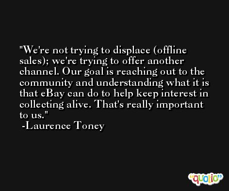 We're not trying to displace (offline sales); we're trying to offer another channel. Our goal is reaching out to the community and understanding what it is that eBay can do to help keep interest in collecting alive. That's really important to us. -Laurence Toney