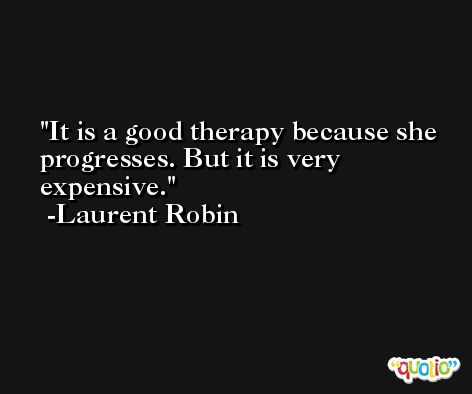 It is a good therapy because she progresses. But it is very expensive. -Laurent Robin