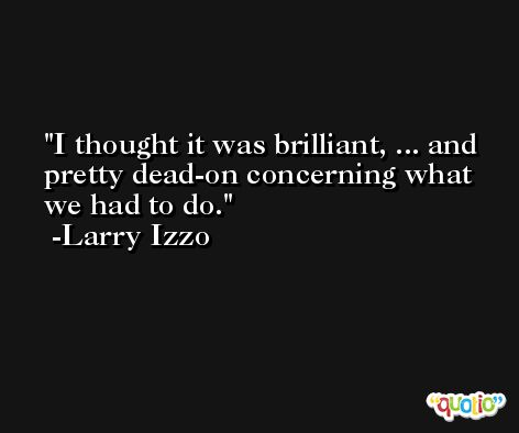 I thought it was brilliant, ... and pretty dead-on concerning what we had to do. -Larry Izzo