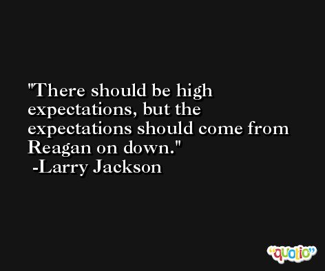 There should be high expectations, but the expectations should come from Reagan on down. -Larry Jackson