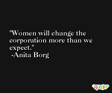 Women will change the corporation more than we expect. -Anita Borg