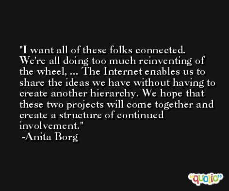I want all of these folks connected. We're all doing too much reinventing of the wheel, ... The Internet enables us to share the ideas we have without having to create another hierarchy. We hope that these two projects will come together and create a structure of continued involvement. -Anita Borg