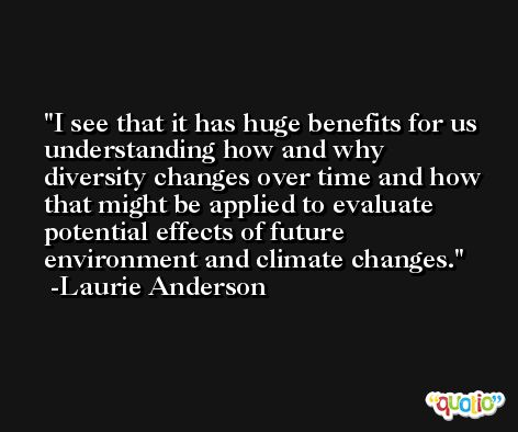 I see that it has huge benefits for us understanding how and why diversity changes over time and how that might be applied to evaluate potential effects of future environment and climate changes. -Laurie Anderson