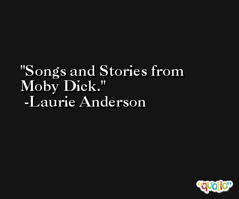 Songs and Stories from Moby Dick. -Laurie Anderson