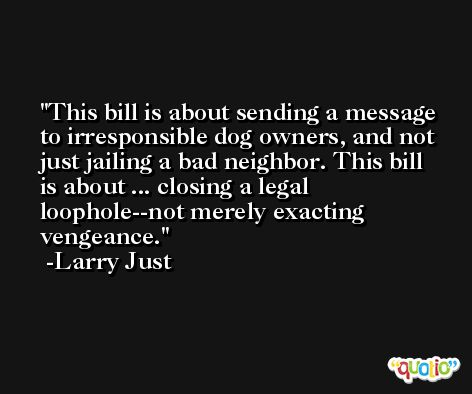 This bill is about sending a message to irresponsible dog owners, and not just jailing a bad neighbor. This bill is about ... closing a legal loophole--not merely exacting vengeance. -Larry Just