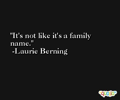 It's not like it's a family name. -Laurie Berning