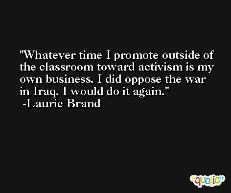 Whatever time I promote outside of the classroom toward activism is my own business. I did oppose the war in Iraq. I would do it again. -Laurie Brand