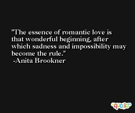 The essence of romantic love is that wonderful beginning, after which sadness and impossibility may become the rule. -Anita Brookner