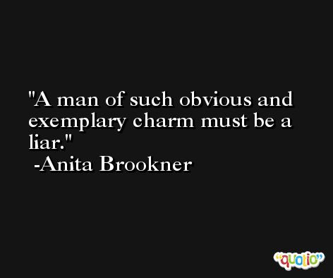 A man of such obvious and exemplary charm must be a liar. -Anita Brookner