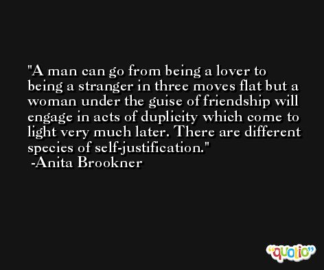 A man can go from being a lover to being a stranger in three moves flat but a woman under the guise of friendship will engage in acts of duplicity which come to light very much later. There are different species of self-justification. -Anita Brookner