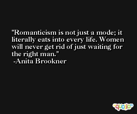 Romanticism is not just a mode; it literally eats into every life. Women will never get rid of just waiting for the right man. -Anita Brookner