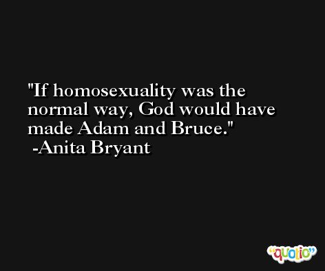If homosexuality was the normal way, God would have made Adam and Bruce. -Anita Bryant