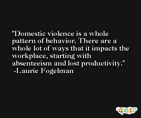 Domestic violence is a whole pattern of behavior. There are a whole lot of ways that it impacts the workplace, starting with absenteeism and lost productivity. -Laurie Fogelman
